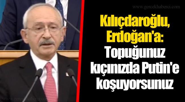 Kılıçdaroğlu, Erdoğan'a: Topuğunuz kıçınızda Putin'e koşuyorsunuz