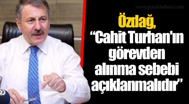 """Özdağ, """"Cahit Turhan'ın görevden alınma sebebi açıklanmalıdır"""""""