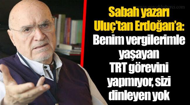 Sabah yazarı Uluç'tan Erdoğan'a: Benim vergilerimle yaşayan TRT görevini yapmıyor, sizi dinleyen yok