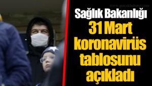 Sağlık Bakanlığı 31 Mart koronavirüs tablosunu açıkladı