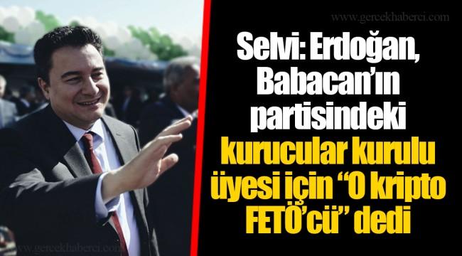 """Selvi: Erdoğan, Babacan'ın partisindeki kurucular kurulu üyesi için """"O kripto FETÖ'cü"""" dedi"""
