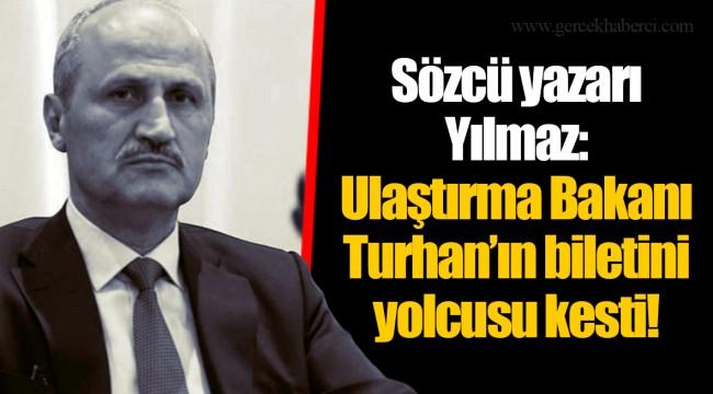 Sözcü yazarı Yılmaz: Ulaştırma Bakanı Turhan'ın biletini yolcusu kesti!