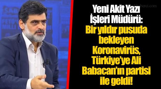 Yeni Akit Yazı İşleri Müdürü: Bir yıldır pusuda bekleyen Koronavirüs, Türkiye'ye Ali Babacan'ın partisi ile geldi!