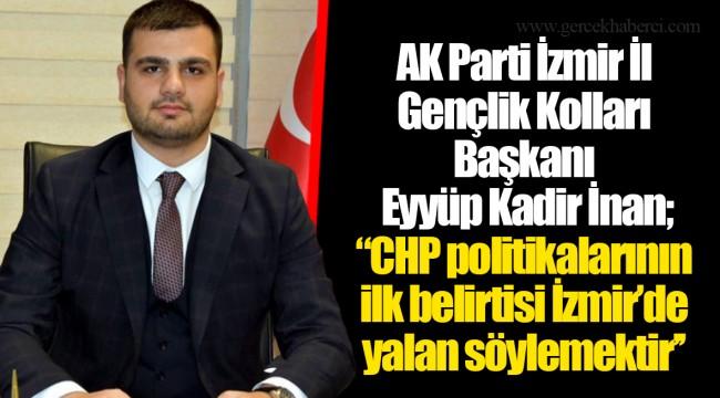 AK Parti İzmir İl Gençlik Kolları Başkanı Eyyüp Kadir İnan; ''CHP politikalarının ilk belirtisi İzmir'de yalan söylemektir''