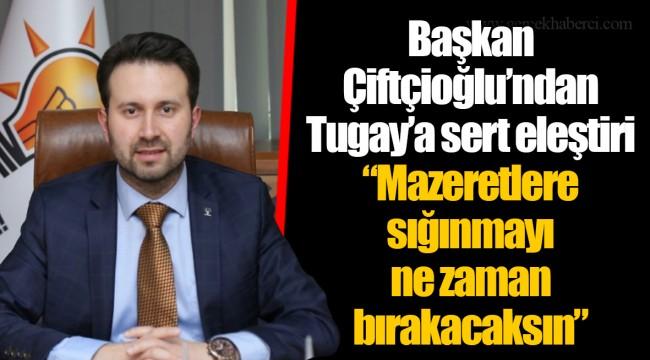 """Başkan Çiftçioğlu'ndan Tugay'a sert eleştiri  """"Mazeretlere sığınmayı ne zaman bırakacaksın"""""""