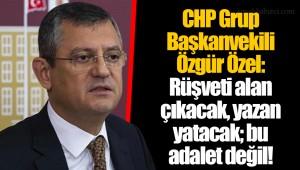 CHP Grup Başkanvekili Özgür Özel: Rüşveti alan çıkacak, yazan yatacak; bu adalet değil!