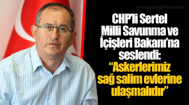 """CHP'li Sertel Milli Savunma ve İçişleri Bakanı'na seslendi:""""Askerlerimiz sağ salim evlerine ulaşmalıdır"""""""