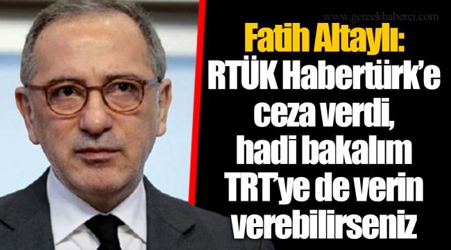 Fatih Altaylı: RTÜK Habertürk'e ceza verdi, hadi bakalım TRT'ye de verin verebilirseniz