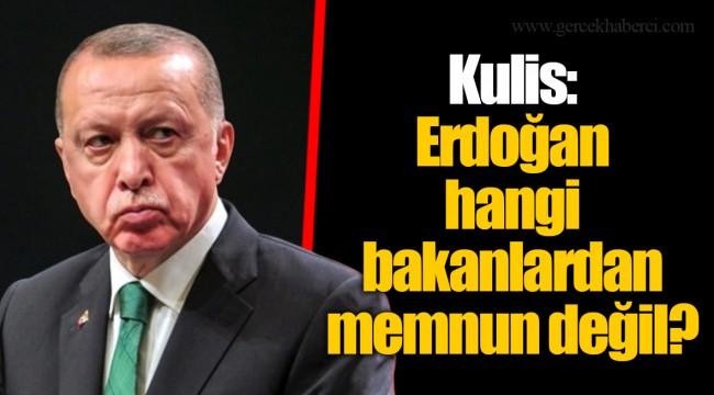 Kulis: Erdoğan hangi bakanlardan memnun değil?