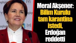 Meral Akşener: Bilim Kurulu tam karantina istedi, Erdoğan reddetti