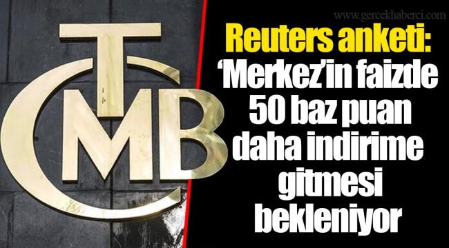 Reuters anketi: 'Merkez'in faizde 50 baz puan daha indirime gitmesi bekleniyor