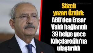 Sözcü yazarı Öztürk: ABD'den Ensar Vakfı bağlantılı 39 belge gece Kılıçdaroğlu'na ulaştırıldı