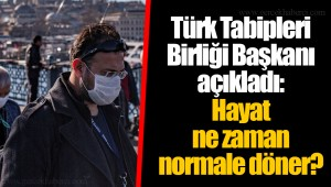 Türk Tabipleri Birliği Başkanı açıkladı: Hayat ne zaman normale döner?