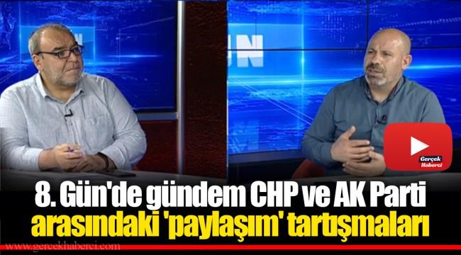 8. Gün'de gündem CHP ve AK Parti arasındaki 'paylaşım' tartışmaları