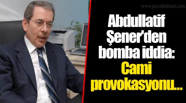 Abdullatif Şener'den bomba iddia: Cami provokasyonu....