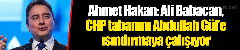 Ahmet Hakan: Ali Babacan, CHP tabanını Abdullah Gül'e ısındırmaya çalışıyor