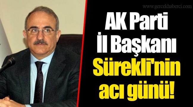 AK Parti İl Başkanı Sürekli'nin acı günü!