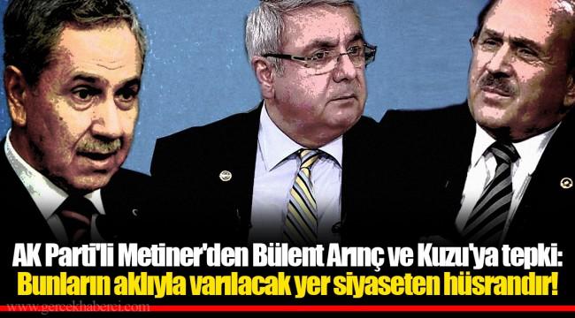 AK Parti'li Metiner'den Bülent Arınç ve Kuzu'ya tepki: Bunların aklıyla varılacak yer siyaseten hüsrandır!
