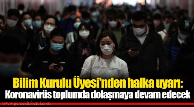 Bilim Kurulu Üyesi'nden halka uyarı: Koronavirüs toplumda dolaşmaya devam edecek