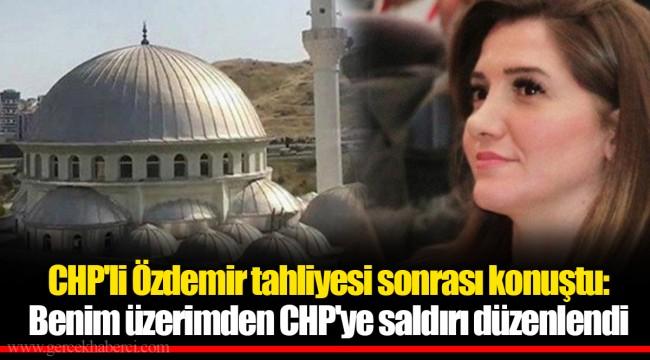 CHP'li Özdemir tahliyesi sonrası konuştu: Benim üzerimden CHP'ye saldırı düzenlendi