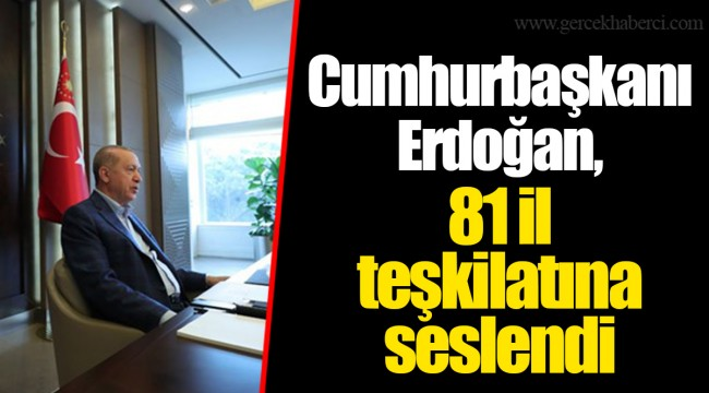 Cumhurbaşkanı Erdoğan, 81 il teşkilatına seslendi