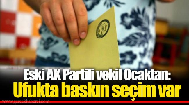Eski AK Partili vekil Ocaktan: Ufukta baskın seçim var