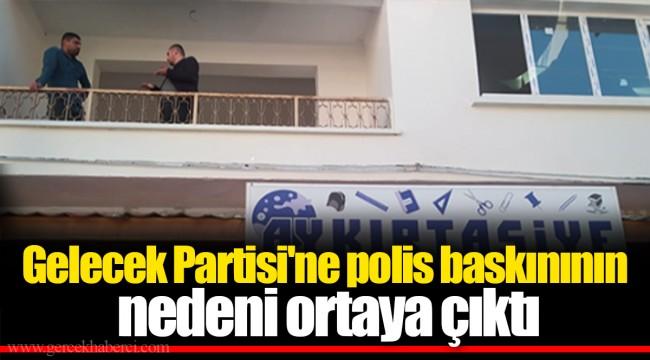 Gelecek Partisi'ne polis baskınının nedeni ortaya çıktı