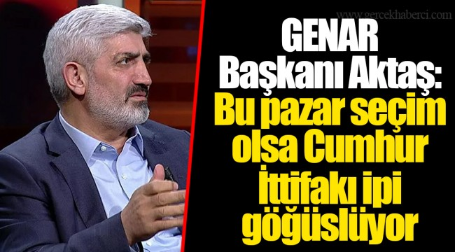 GENAR Başkanı Aktaş: Bu pazar seçim olsa Cumhur İttifakı ipi göğüslüyor