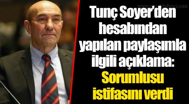 Tunç Soyer'den hesabından yapılan paylaşımla ilgili açıklama: Sorumlusu istifasını verdi