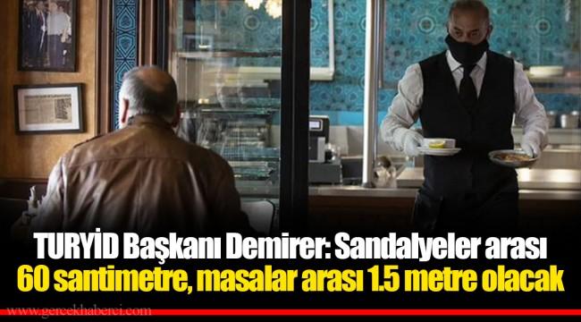 TURYİD Başkanı Demirer: Sandalyeler arası 60 santimetre, masalar arası 1.5 metre olacak