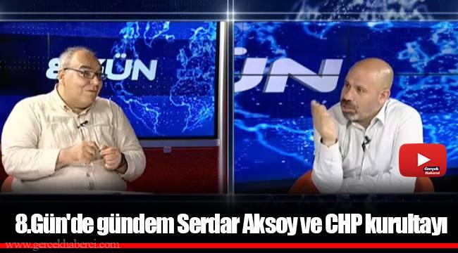 8.Gün'de gündem Serdar Aksoy ve CHP kurultayı