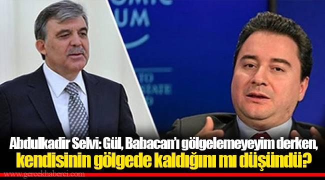 Abdulkadir Selvi: Gül, Babacan'ı gölgelemeyeyim derken, kendisinin gölgede kaldığını mı düşündü?