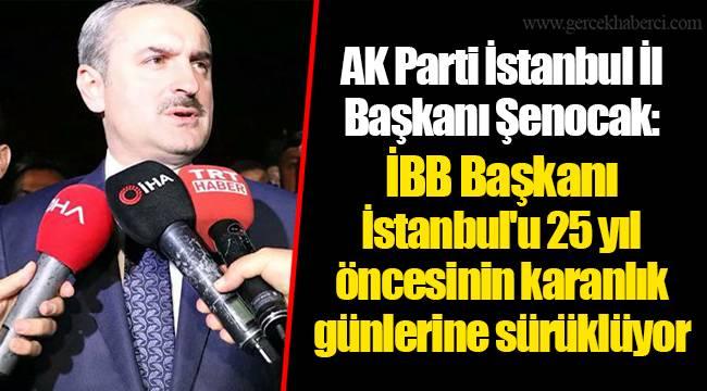 AK Parti İstanbul İl Başkanı Şenocak: İBB Başkanı İstanbul'u 25 yıl öncesinin karanlık günlerine sürüklüyor