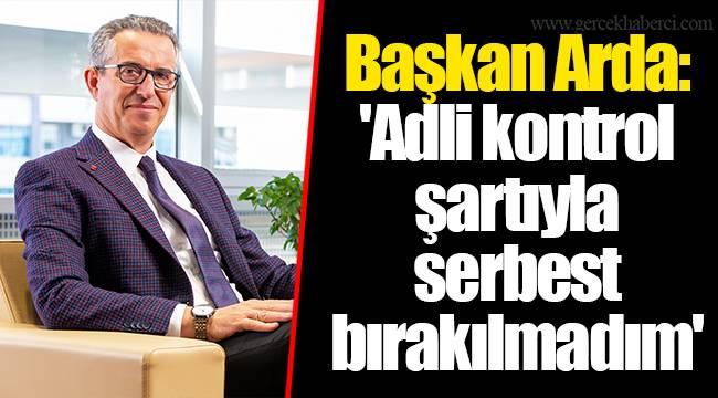 Başkan Arda: 'Adli kontrol şartıyla serbest bırakılmadım'