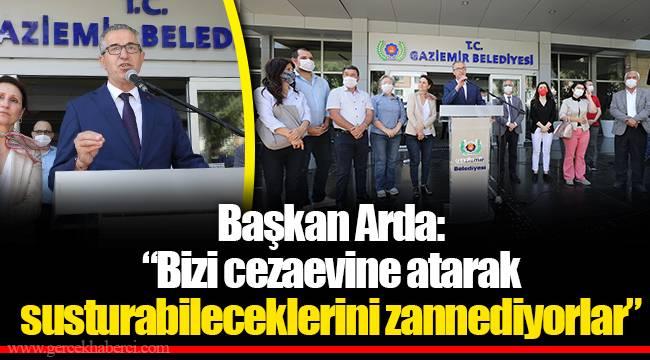 """Başkan Arda:  """"Bizi cezaevine atarak susturabileceklerini zannediyorlar"""""""