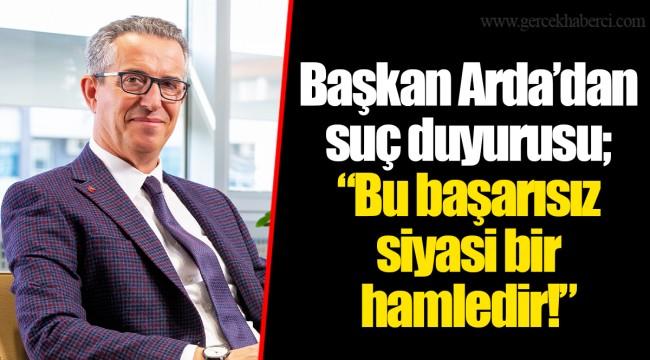 """Başkan Arda'dan suç duyurusu; """"Bu başarısız siyasi bir hamledir!"""""""