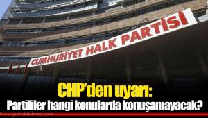 CHP'den uyarı: Partililer hangi konularda konuşamayacak?