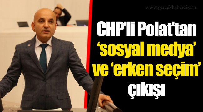 CHP'li Polat'tan 'sosyal medya' ve 'erken seçim' çıkışı