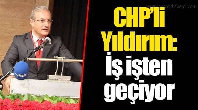 CHP'li Yıldırım: İş işten geçiyor