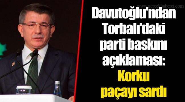 Davutoğlu'ndan Torbalı'daki parti baskını açıklaması: Korku paçayı sardı