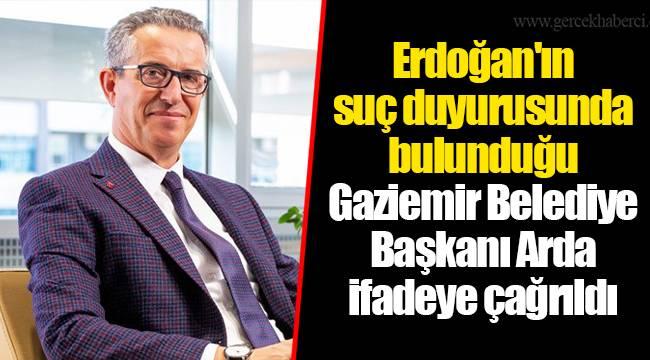 Erdoğan'ın suç duyurusunda bulunduğu Gaziemir Belediye Başkanı Arda ifadeye çağrıldı