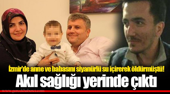 İzmir'de anne ve babasını siyanürlü su içirerek öldürmüştü!   Akıl sağlığı yerinde çıktı
