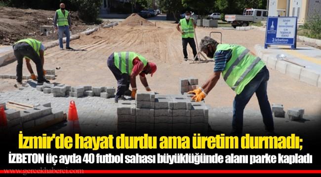 İzmir'de hayat durdu ama üretim durmadı; İZBETON üç ayda 40 futbol sahası büyüklüğünde alanı parke kapladı