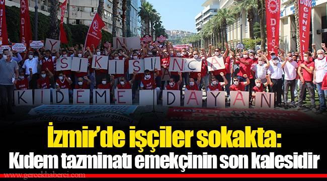 İzmir'de işçiler sokakta: Kıdem tazminatı emekçinin son kalesidir