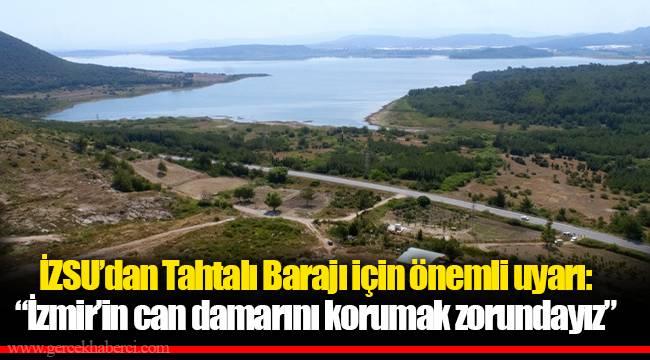 """İZSU'dan Tahtalı Barajı için önemli uyarı: """"İzmir'in can damarını korumak zorundayız"""""""