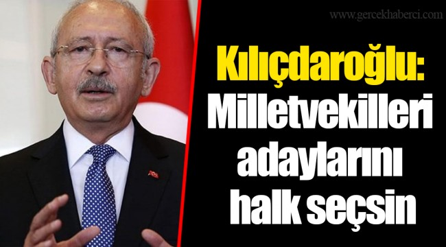 Kılıçdaroğlu: Milletvekilleri adaylarını  halk seçsin
