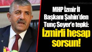 MHP İzmir İl Başkanı Şahin'den Tunç Soyer'e tepki: İzmirli hesap sorsun!