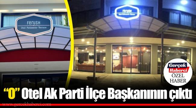 """""""O"""" Otel Ak Parti İlçe Başkanının çıktı"""