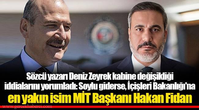 Sözcü yazarı Deniz Zeyrek kabine değişikliği iddialarını yorumladı: Soylu giderse, İçişleri Bakanlığı'na en yakın isim MİT Başkanı Hakan Fidan