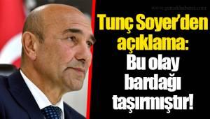 Tunç Soyer'den açıklama:Bu olay bardağı taşırmıştır!